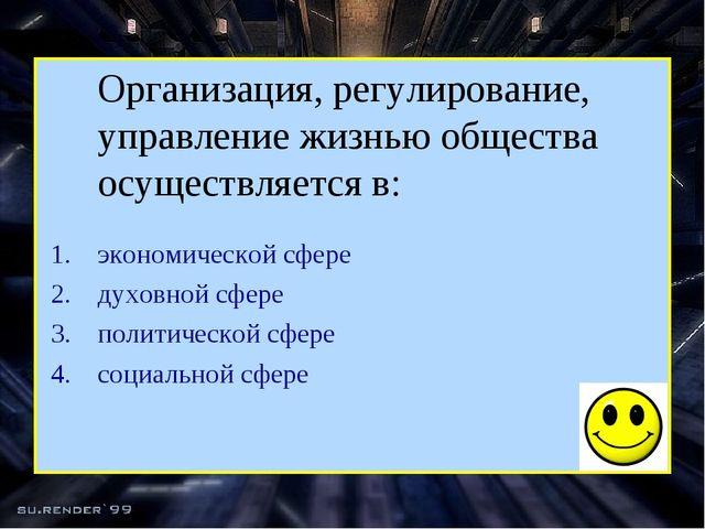 Организация, регулирование, управление жизнью общества осуществляется в: эко...