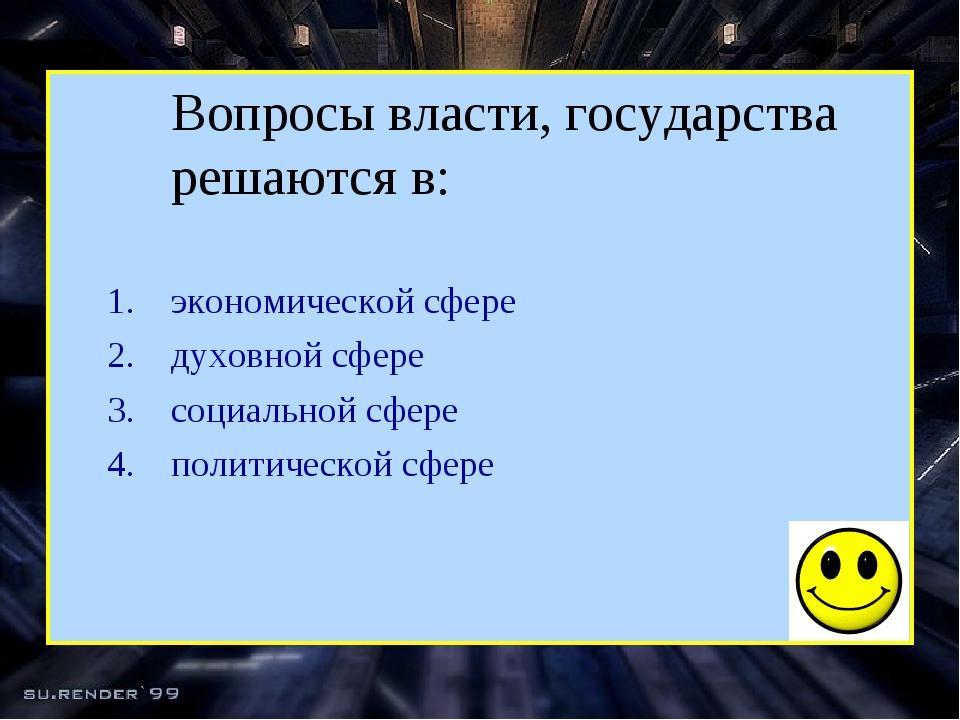 Вопросы власти, государства решаются в: экономической сфере духовной сфере с...