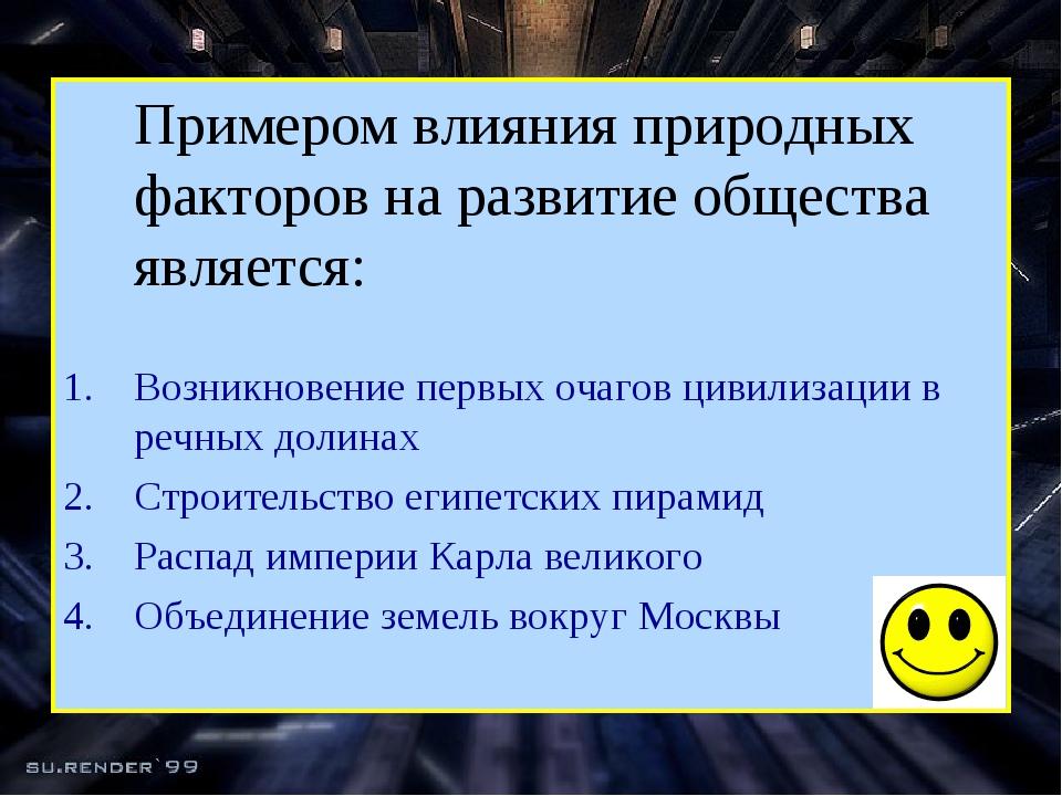 Примером влияния природных факторов на развитие общества является: Возникнов...