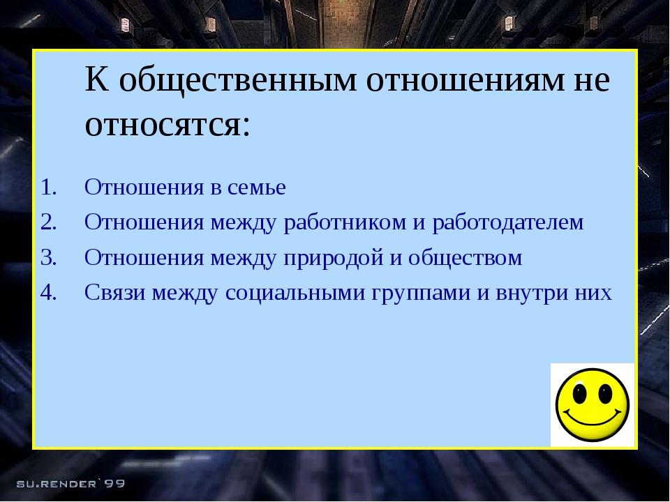 К общественным отношениям не относятся: Отношения в семье Отношения между ра...
