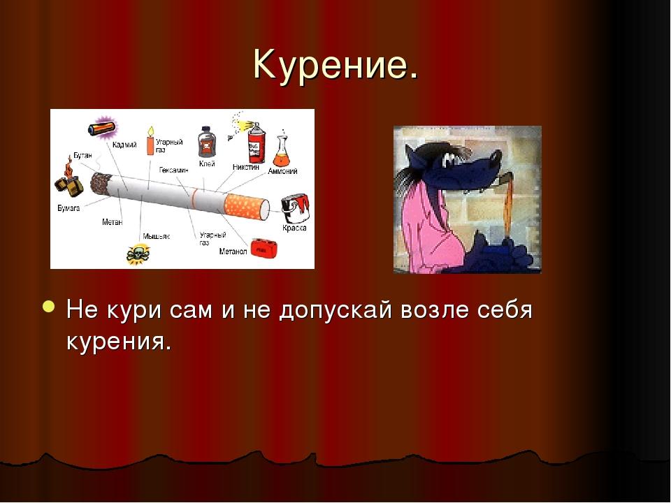 Курение. Не кури сам и не допускай возле себя курения.