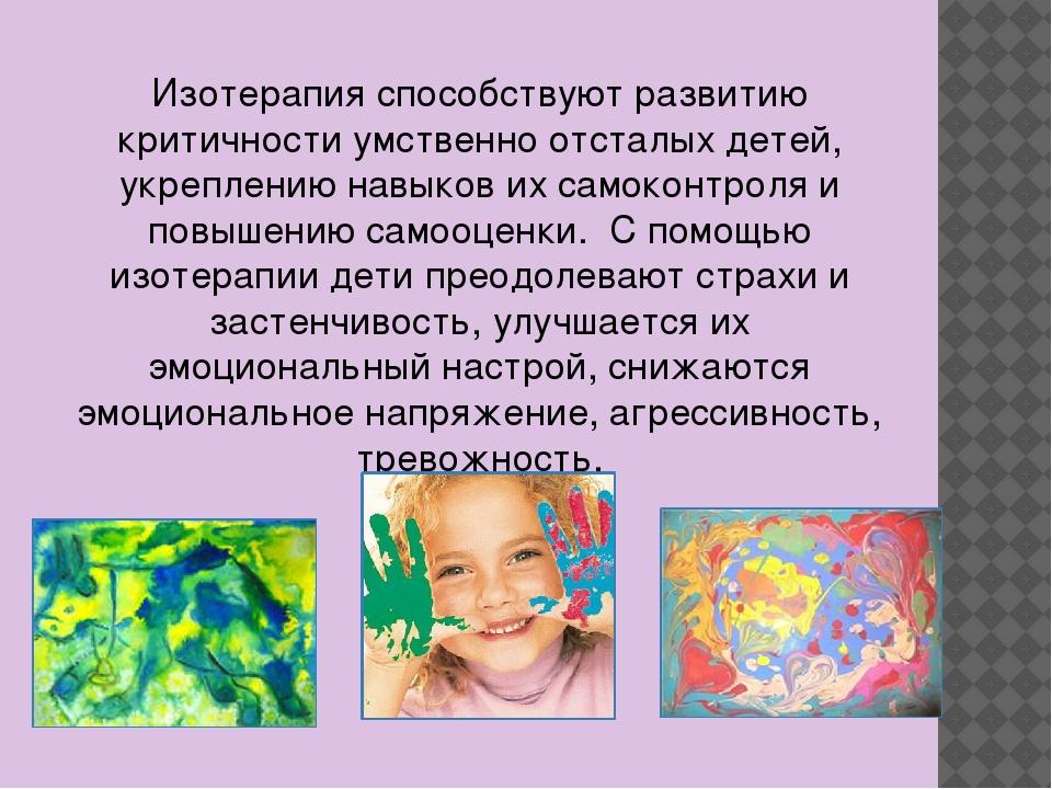 Изотерапия способствуют развитию критичности умственно отсталых детей, укрепл...