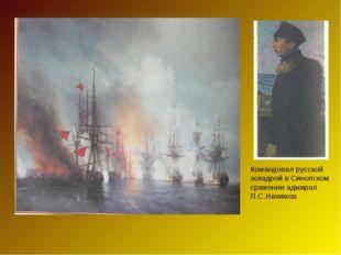 Командовал русской эскадрой в Синопском сражении адмирал П.С.Нахимов