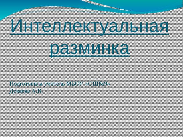 Интеллектуальная разминка Подготовила учитель МБОУ «СШ№9» Деваева А.В.
