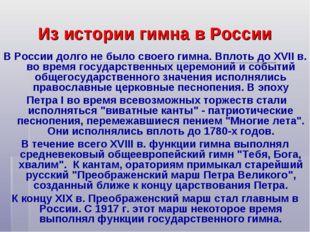Из истории гимна в России В России долго не было своего гимна. Вплоть до ХVII