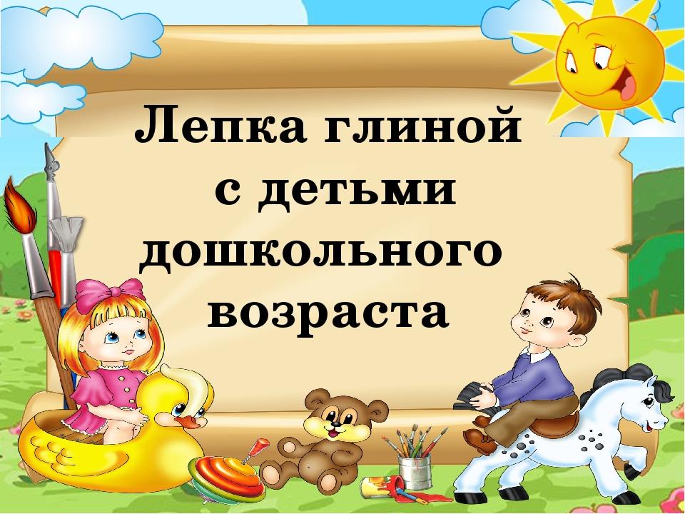 Лепка глиной с детьми дошкольного возраста