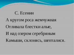 С. Есенин А кругом роса жемчужная Отливала блестки алые, И над озером серебр