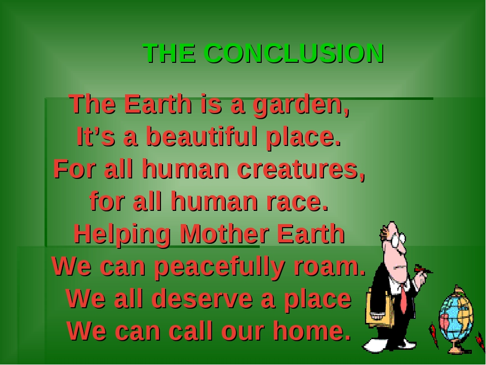 THE CONCLUSION The Earth is a garden, It's a beautiful place. For all human c...