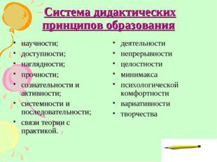 * Система дидактических принципов образования научности; доступности; наглядн