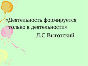 «Деятельность формируется только в деятельности» Л.С.Выготский