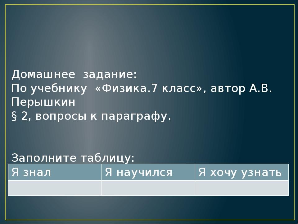 Домашнее задание: По учебнику «Физика.7 класс», автор А.В. Перышкин § 2, вопр...