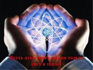 Пусть атом несёт людям только свет и тепло!