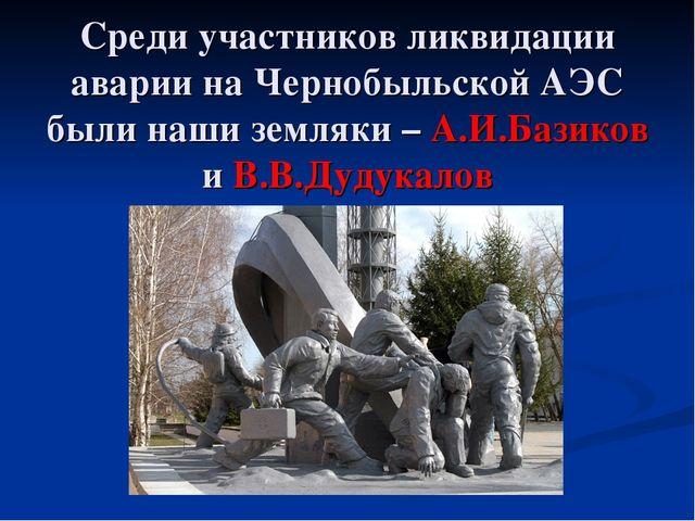 Среди участников ликвидации аварии на Чернобыльской АЭС были наши земляки – А...