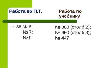 Работа по П.Т. Работа по учебнику с. 88 № 6; № 7; № 9 № 388 (столб 2); № 450