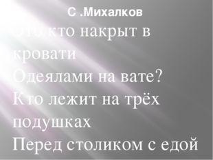 С .Михалков Это кто накрыт в кровати Одеялами на вате? Кто лежит на трёх поду