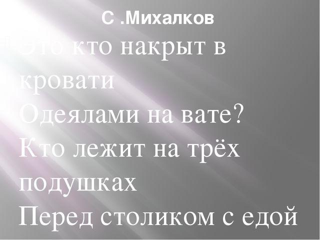 С .Михалков Это кто накрыт в кровати Одеялами на вате? Кто лежит на трёх поду...