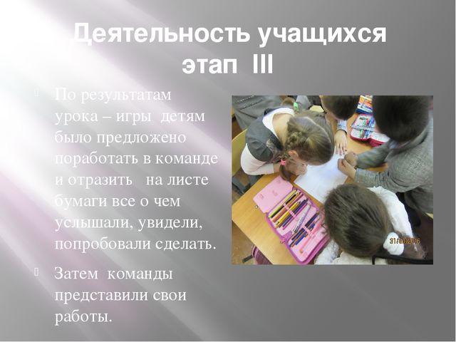 Деятельность учащихся этап III По результатам урока – игры детям было предлож...