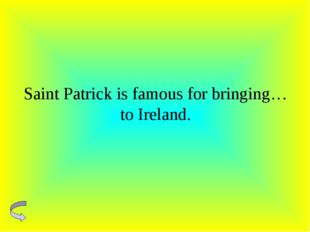 Saint Patrick is famous for bringing…to Ireland.