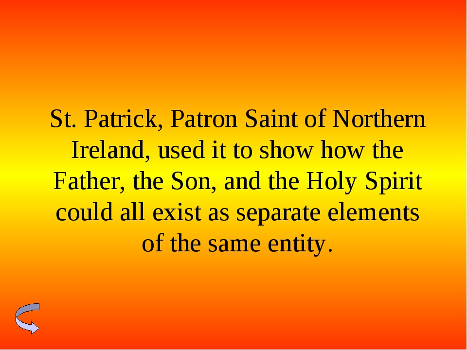 St. Patrick, Patron Saint of Northern Ireland, used it to show how the Father...