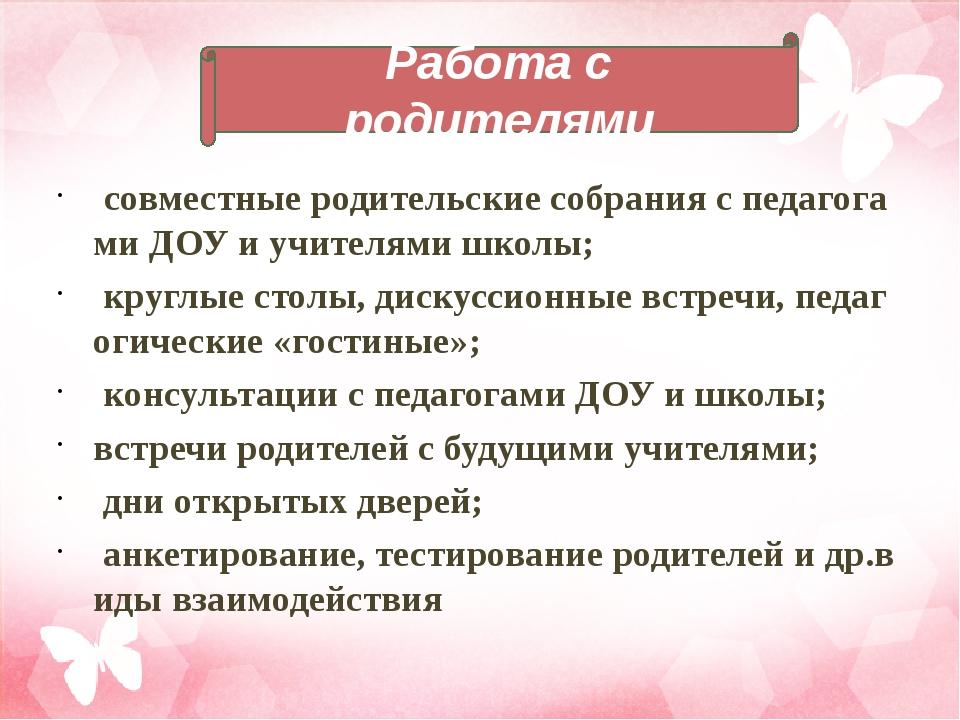 совместные родительские собрания с педагогами ДОУ и учителями школы; круглые...