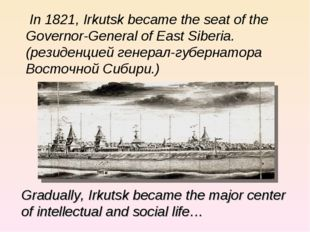 In 1821, Irkutsk became the seat of the Governor-General of East Siberia. (ре