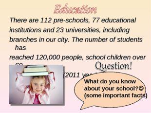 There are 112 pre-schools, 77 educational There are 112 pre-schools, 77 educ
