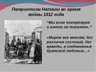 """Патриотизм Наташи во время войны 1812 года """"Мы всем пожертвуем и ничего не по"""
