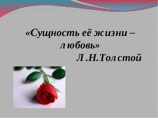 «Сущность её жизни – любовь» Л.Н.Толстой