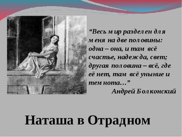 """Наташа в Отрадном """"Весь мир разделен для меня на две половины: одна – она, и..."""