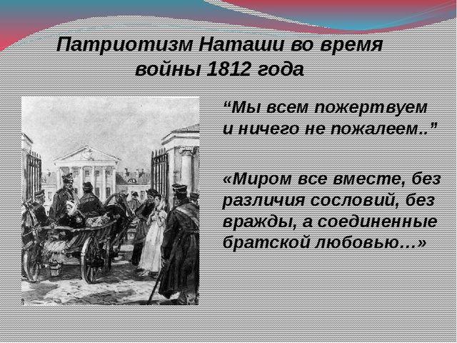 """Патриотизм Наташи во время войны 1812 года """"Мы всем пожертвуем и ничего не по..."""
