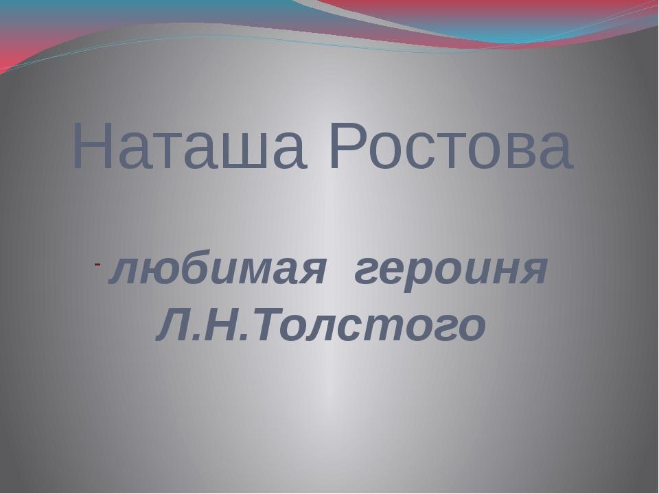 Наташа Ростова любимая героиня Л.Н.Толстого