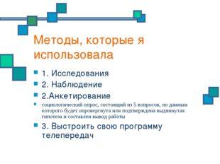 Методы, которые я использовала 1. Исследования 2. Наблюдение 2.Анкетирование