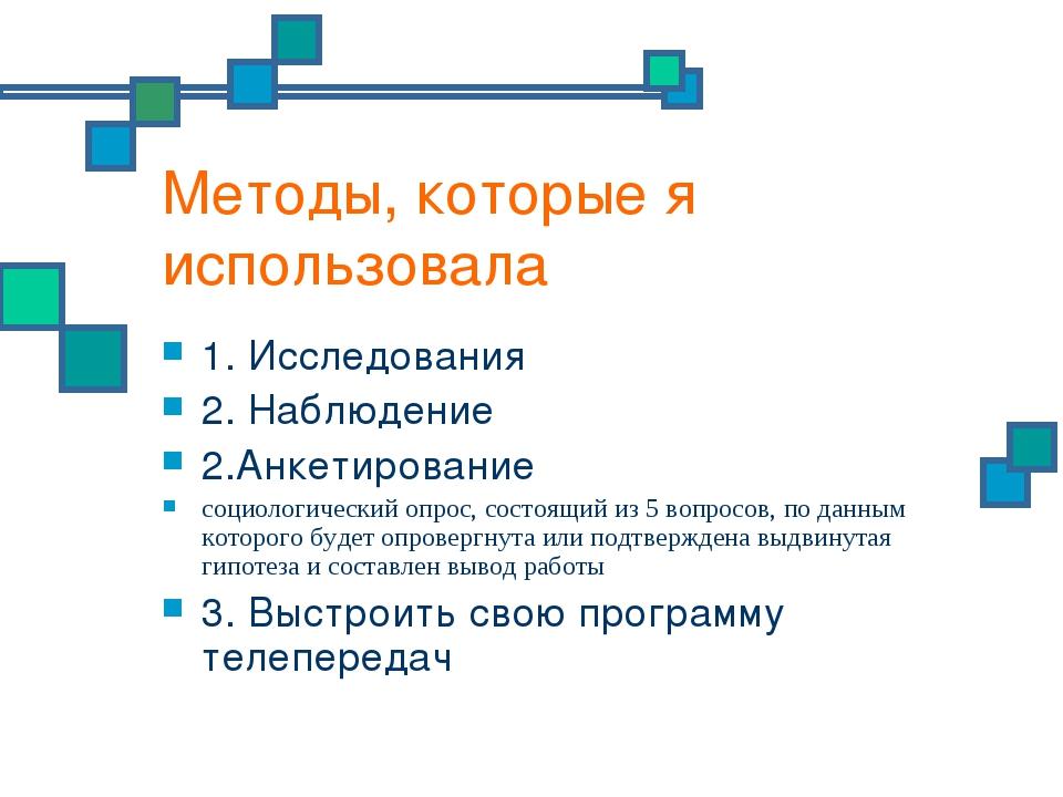 Методы, которые я использовала 1. Исследования 2. Наблюдение 2.Анкетирование...