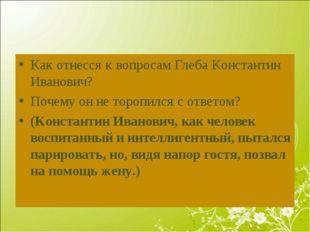 Как отнесся к вопросам Глеба Константин Иванович? Почему он не торопился с от