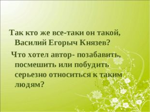 Так кто же все-таки он такой, Василий Егорыч Князев? Что хотел автор- позабав
