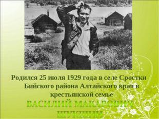 Родился 25 июля 1929 года в селе Сростки Бийского района Алтайского края в кр