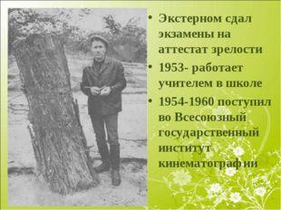 Экстерном сдал экзамены на аттестат зрелости 1953- работает учителем в школе