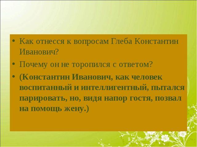 Как отнесся к вопросам Глеба Константин Иванович? Почему он не торопился с от...