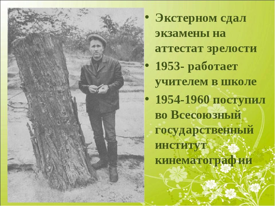 Экстерном сдал экзамены на аттестат зрелости 1953- работает учителем в школе...