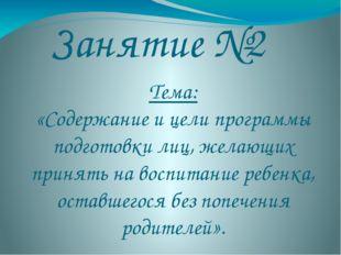 Занятие №2 Тема: «Содержание и цели программы подготовки лиц, желающих принят