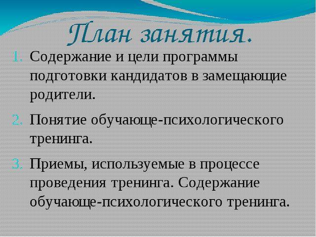 План занятия. Содержание и цели программы подготовки кандидатов в замещающие...