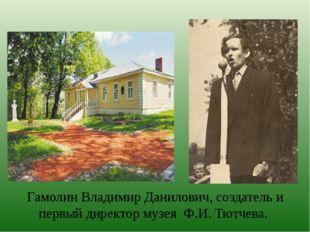 Гамолин Владимир Данилович, создатель и первый директор музея Ф.И. Тютчева.