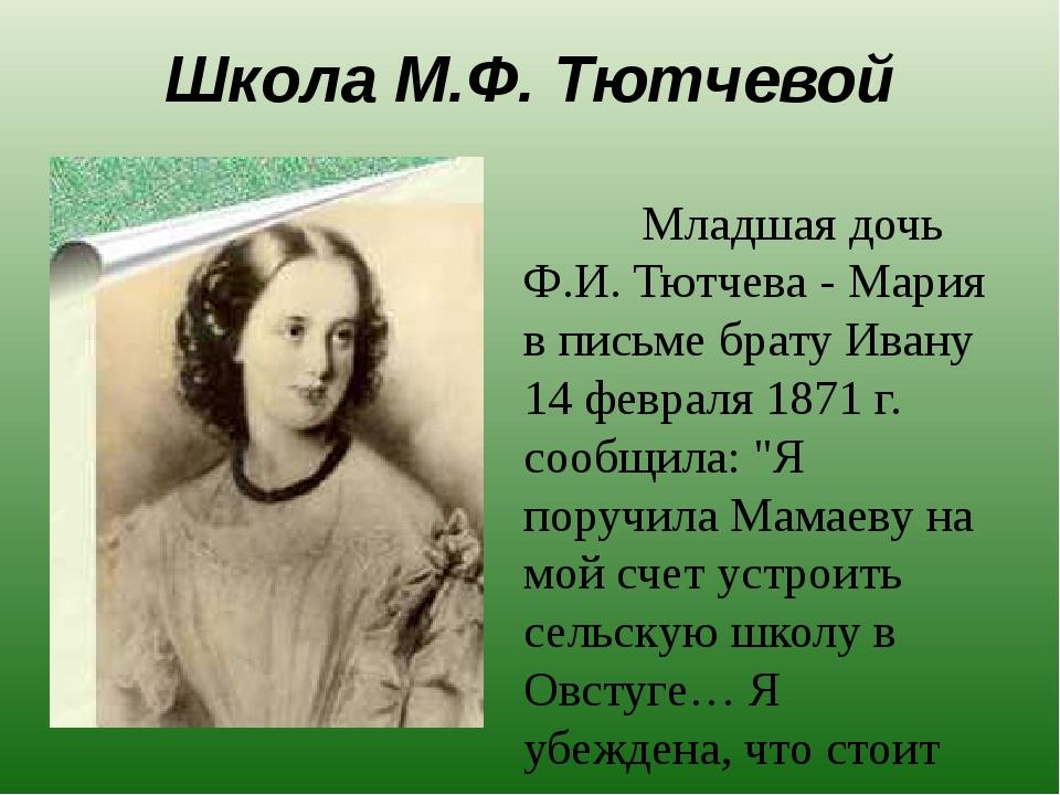 Школа М.Ф. Тютчевой Младшая дочь Ф.И. Тютчева - Мария в письме брату Ивану 14...