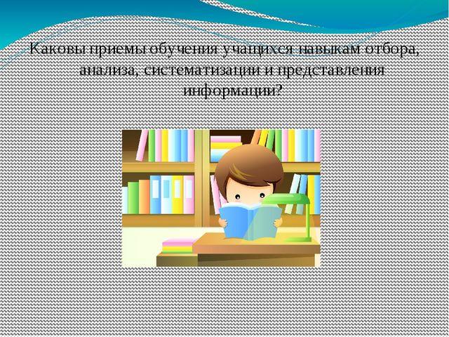 Каковы приемы обучения учащихся навыкам отбора, анализа, систематизации и пре...