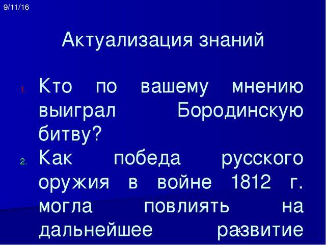 Актуализация знаний Кто по вашему мнению выиграл Бородинскую битву? Как побед...