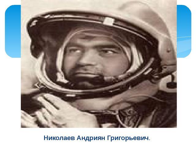 Николаев Андриян Григорьевич.