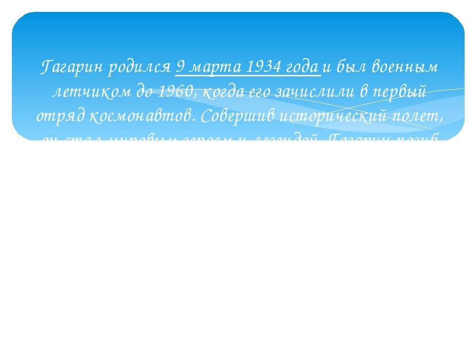 Гагарин родился 9 марта 1934 года и был военным летчиком до 1960, когда его...