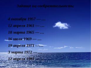 Задание на сообразительность: 4 октября 1957 — … 12 апреля 1961 — … 18 марта