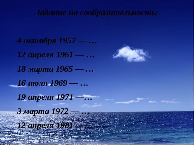 Задание на сообразительность: 4 октября 1957 — … 12 апреля 1961 — … 18 марта...