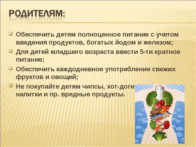 Обеспечить детям полноценное питание с учетом введения продуктов, богатых йод...